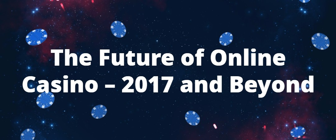 The Future of Online Casino – 2017 and Beyond